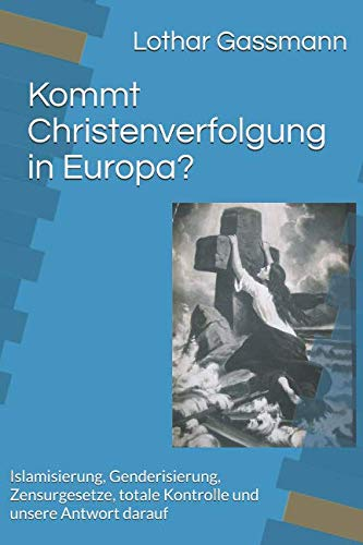 Kommt Christenverfolgung - Kommt Christenverfolgung in Europa? Islamisierung, Genderisierung, Zensurgesetze, totale Kontrolle und unsere Antwort darauf