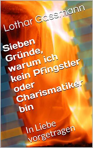 Sieben Gründe warum ich kein Pfingstler oder Charismatiker bin - Sieben Gründe, warum ich KEIN Pfingstler oder Charismatiker bin. In Liebe vorgetragen