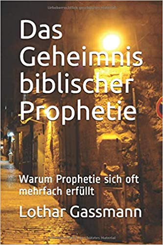 Geheimnis biblischer Prophetie - DAS GEHEIMNIS BIBLISCHER PROPHETIE. Warum Prophetie sich oft mehrfach erfüllt