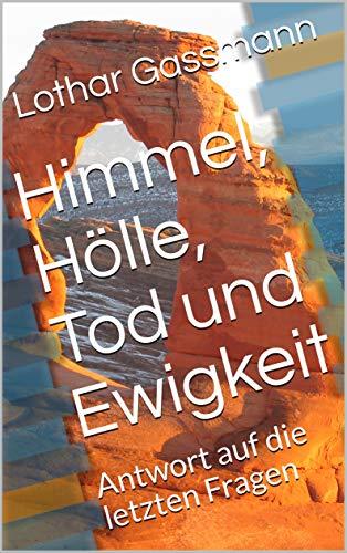 Himmel Hölle Tod Ewigkeit - HIMMEL, HÖLLE, TOD UND EWIGKEIT: Antwort auf die letzten Fragen